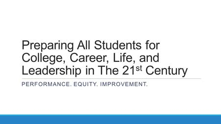 Preparing All Students for College, Career, Life, and Leadership in The 21 st Century PERFORMANCE. EQUITY. IMPROVEMENT.