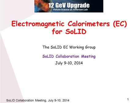 1 SoLID Collaboration Meeting, July 9-10, 2014 Electromagnetic Calorimeters (EC) for SoLID The SoLID EC Working Group SoLID Collaboration Meeting July.