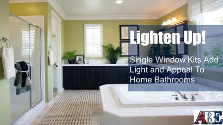 Lighten Up! Single Window Kits Add Light and Appeal To Home Bathrooms.