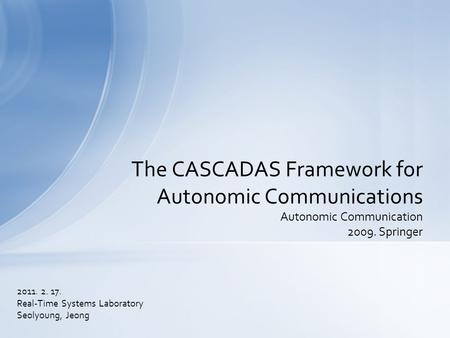 2011. 2. 17. Real-Time Systems Laboratory Seolyoung, Jeong The CASCADAS Framework for Autonomic Communications Autonomic Communication 2009. Springer.