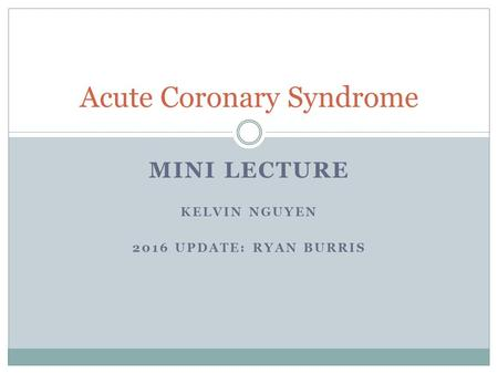 Acute Coronary Syndrome MINI LECTURE KELVIN NGUYEN 2016 UPDATE: RYAN BURRIS.