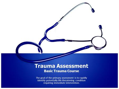 Trauma Assessment Basic Trauma Course The goal of the primary assessment is to rapidly identify potentially life-threatening condition requiring immediate.