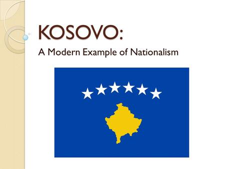 KOSOVO: A Modern Example of Nationalism. What is Nationalism? The expressed desire of a people to establish and maintain a self-governing political entity.