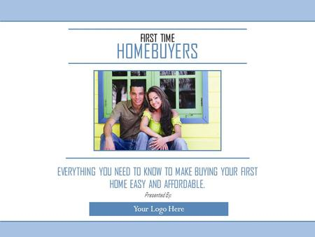 FIRST TIME HOMEBUYERS EVERYTHING YOU NEED TO KNOW TO MAKE BUYING YOUR FIRST HOME EASY AND AFFORDABLE. Your Logo Here Presented By: