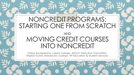 NONCREDIT PROGRAMS: STARTING ONE FROM SCRATCH AND MOVING CREDIT COURSES INTO NONCREDIT Cheryl Aschenbach, Lassen College, ASCCC Executive Committee Virginia.