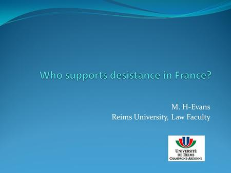 M. H-Evans Reims University, Law Faculty. Studies on Who works & desistance Who works in French probation & release with theoretical lenses : 1) desistance;