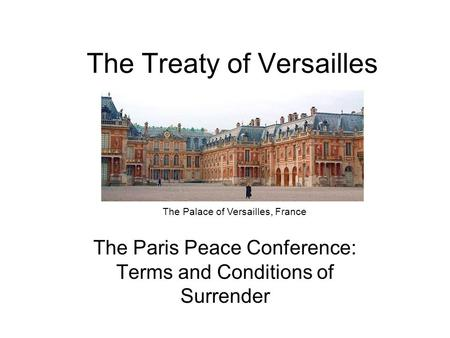 The Treaty of Versailles The Paris Peace Conference: Terms and Conditions of Surrender The Palace of Versailles, France.