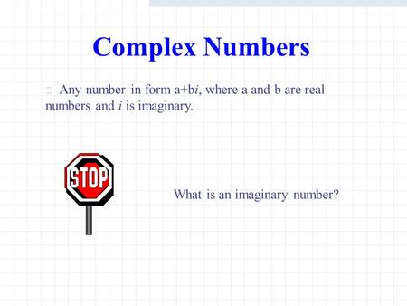 Complex Numbers Any number in form a+bi, where a and b are real numbers and i is imaginary. What is an imaginary number?