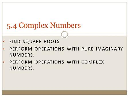 FIND SQUARE ROOTS PERFORM OPERATIONS WITH PURE IMAGINARY NUMBERS. PERFORM OPERATIONS WITH COMPLEX NUMBERS. 5.4 Complex Numbers.