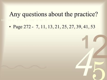 Any questions about the practice? Page 272 - 7, 11, 13, 21, 25, 27, 39, 41, 53.