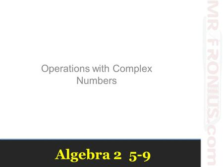Algebra 2 5-9 Operations with Complex Numbers. Vocabulary Imaginary Number i -