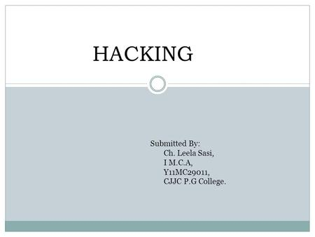 HACKING Submitted By: Ch. Leela Sasi, I M.C.A, Y11MC29011, CJJC P.G College.