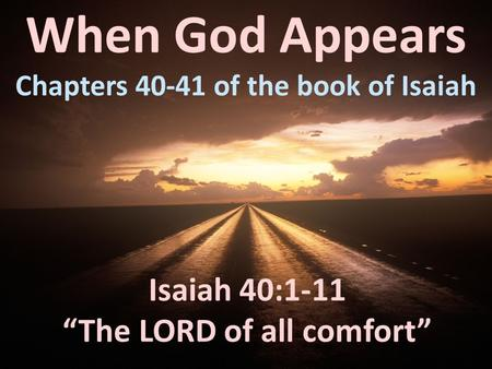 "When God Appears Chapters 40-41 of the book of Isaiah Isaiah 40:1-11 ""The LORD of all comfort"""