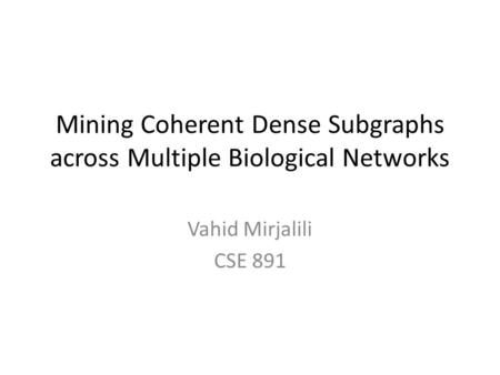 Mining Coherent Dense Subgraphs across Multiple Biological Networks Vahid Mirjalili CSE 891.