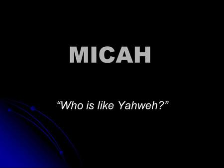 "MICAH ""Who is like Yahweh?"". HOW do we Study the Prophets?  Step 1 – Study the Book as a Whole  Step 2 – Study the Man behind the Book  Step 3 – Study."