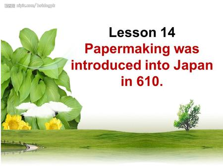Lesson 14 Papermaking was introduced into Japan in 610. Lesson 14 Papermaking was introduced into Japan in 610.