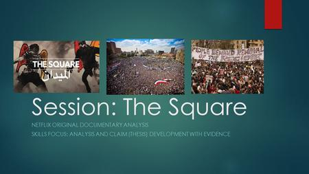 Session: The Square NETFLIX ORIGINAL DOCUMENTARY ANALYSIS SKILLS FOCUS: ANALYSIS AND CLAIM (THESIS) DEVELOPMENT WITH EVIDENCE.