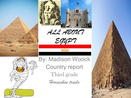 ALL ABOUT EGYPT By: Madison Woock Country report Third grade Horseshoe trails.