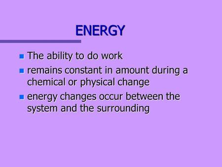 ENERGY n The ability to do work n remains constant in amount during a chemical or physical change n energy changes occur between the system and the surrounding.