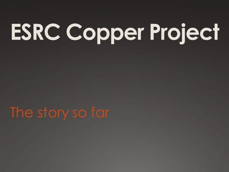 ESRC Copper Project The story so far. Global and local worlds of Welsh copper  Raise awareness of the historic world copper industry and Wales' role.