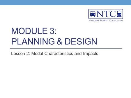 MODULE 3: PLANNING & DESIGN Lesson 2: Modal Characteristics and Impacts.