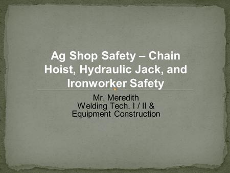 Mr. Meredith Welding Tech. I / II & Equipment Construction Ag Shop Safety – Chain Hoist, Hydraulic Jack, and Ironworker Safety.