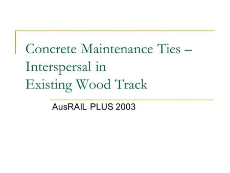 Concrete Maintenance Ties – Interspersal in Existing Wood Track AusRAIL PLUS 2003.
