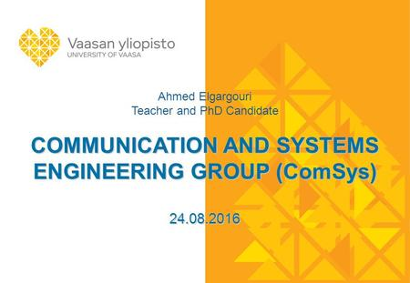 COMMUNICATION AND SYSTEMS ENGINEERING GROUP (ComSys) 24.08.2016 Ahmed Elgargouri Teacher and PhD Candidate COMMUNICATION AND SYSTEMS ENGINEERING GROUP.