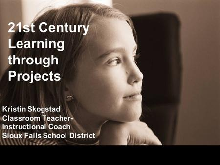 21st Century Learning through Projects Kristin Skogstad Classroom Teacher- Instructional Coach Sioux Falls School District.