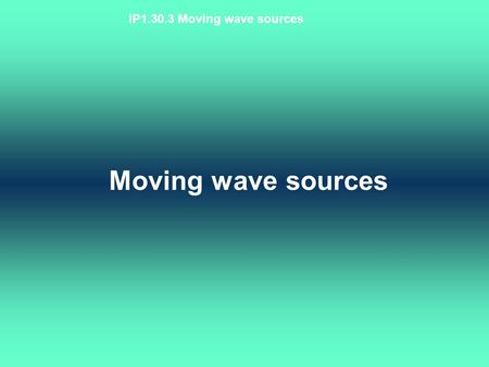 IP1.30.3 Moving wave sources Moving wave sources.