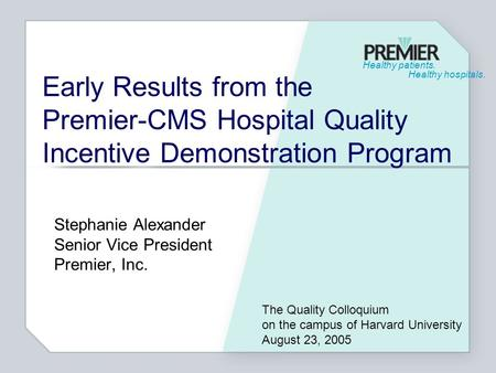 Healthy patients. Healthy hospitals. Early Results from the Premier-CMS Hospital Quality Incentive Demonstration Program Stephanie Alexander Senior Vice.