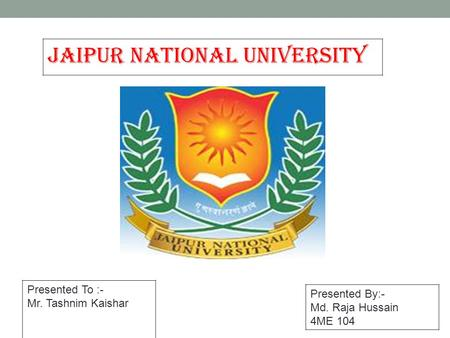 JAIPUR NATIONAL UNIVERSITY Presented By:- Md. Raja Hussain 4ME 104 Presented To :- Mr. Tashnim Kaishar.