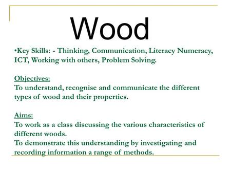 Wood Key Skills: - Thinking, Communication, Literacy Numeracy, ICT, Working with others, Problem Solving. Objectives: To understand, recognise and communicate.