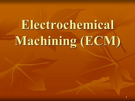 1 Electrochemical Machining (ECM). 2 Electrochemical Machining Uses an electrolyte and electrical current to ionize and remove metal atoms Can machine.