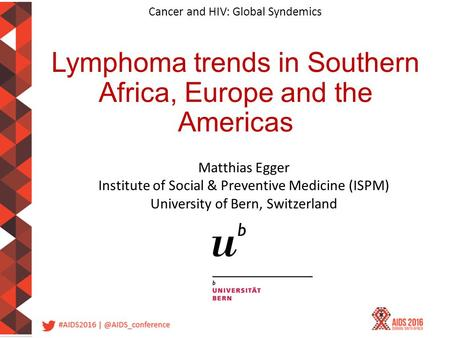 Cancer and HIV: Global Syndemics Lymphoma trends in Southern Africa, Europe and the Americas Matthias Egger Institute of Social & Preventive Medicine (ISPM)