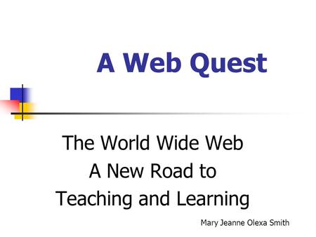 A Web Quest The World Wide Web A New Road to Teaching and Learning Mary Jeanne Olexa Smith.