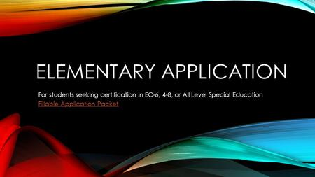 ELEMENTARY APPLICATION For students seeking certification in EC-6, 4-8, or All Level Special Education Fillable Application Packet.