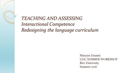 TEACHING AND ASSESSING Interactional Competence Redesigning the language curriculum Maryam Emami CLIC SUMMER WORKSHOP Rice University Summer 2016.