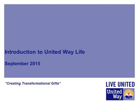 "Introduction to United Way Life September 2015 ""Creating Transformational Gifts"""