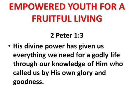 EMPOWERED YOUTH FOR A FRUITFUL LIVING 2 Peter 1:3 His divine power has given us everything we need for a godly life through our knowledge of Him who called.