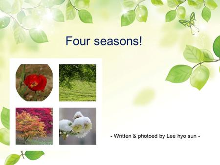 Four seasons! - Written & photoed by Lee hyo sun -