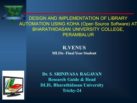 DESIGN AND IMPLEMENTATION OF LIBRARY AUTOMATION USING KOHA (Open Source Software) AT BHARATHIDASAN UNIVERSITY COLLEGE, PERAMBALUR R.VENUS MLISc- Final.