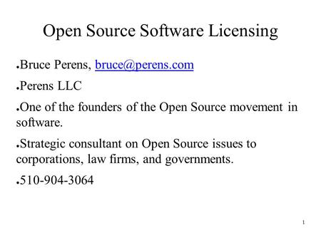1 Open Source Software Licensing ● Bruce Perens, ● Perens LLC ● One of the founders of the Open Source movement in software.