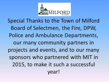 Special Thanks to the Town of Milford Board of Selectmen, the Fire, DPW, Police and Ambulance Departments, our many community partners in projects and.