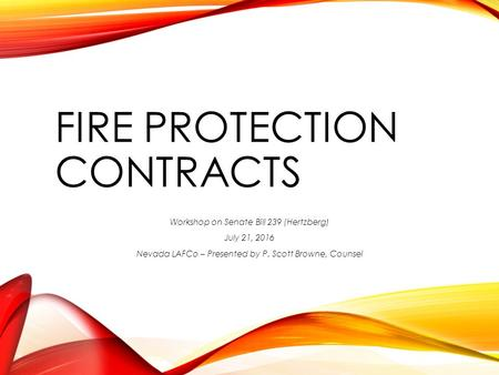 FIRE PROTECTION CONTRACTS Workshop on Senate Bill 239 (Hertzberg) July 21, 2016 Nevada LAFCo – Presented by P. Scott Browne, Counsel.