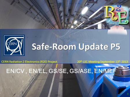 R2E Report – P5 Safe-Room Update 20 th LSC Meeting, September 13 th 2013 CERN Radiation 2 Electronics (R2E) Project 20 th LSC Meeting September 13 th 2013.