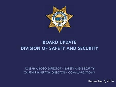 JOSEPH AIROSO, DIRECTOR – SAFETY AND SECURITY XANTHI PINKERTON, DIRECTOR – COMMUNICATIONS September 6, 2016 BOARD UPDATE DIVISION OF SAFETY AND SECURITY.