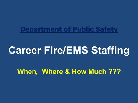 Career Fire/EMS Staffing When, Where & How Much ??? Department of Public Safety.