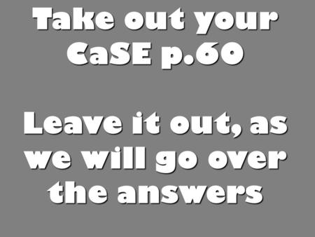 Take out your CaSE p.60 Leave it out, as we will go over the answers.