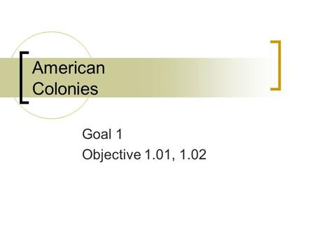American Colonies Goal 1 Objective 1.01, 1.02. Establishment of Colonies in the New World 1534/Herny VIII had parliament to pass the Act of Supremacy.